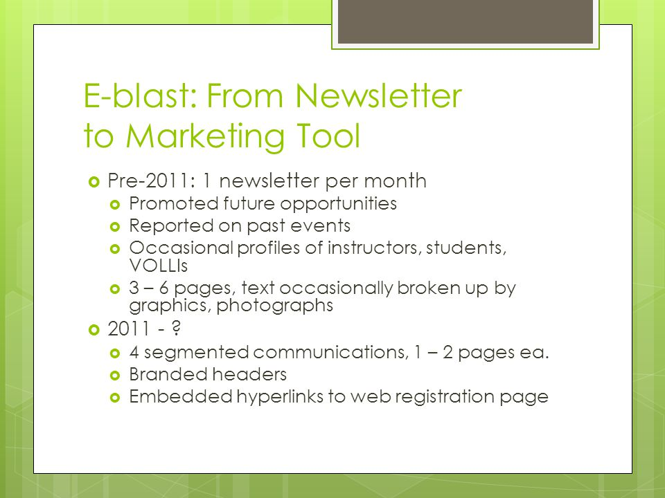 E-blast: From Newsletter to Marketing Tool  Pre-2011: 1 newsletter per month  Promoted future opportunities  Reported on past events  Occasional profiles of instructors, students, VOLLIs  3 – 6 pages, text occasionally broken up by graphics, photographs  2011 - .