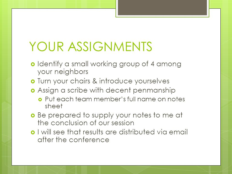 YOUR ASSIGNMENTS  Identify a small working group of 4 among your neighbors  Turn your chairs & introduce yourselves  Assign a scribe with decent penmanship  Put each team member's full name on notes sheet  Be prepared to supply your notes to me at the conclusion of our session  I will see that results are distributed via email after the conference