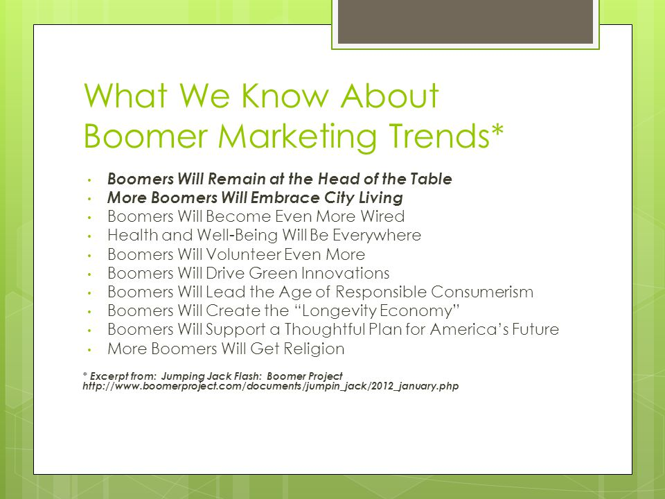 What We Know About Boomer Marketing Trends* Boomers Will Remain at the Head of the Table More Boomers Will Embrace City Living Boomers Will Become Even More Wired Health and Well-Being Will Be Everywhere Boomers Will Volunteer Even More Boomers Will Drive Green Innovations Boomers Will Lead the Age of Responsible Consumerism Boomers Will Create the Longevity Economy Boomers Will Support a Thoughtful Plan for America's Future More Boomers Will Get Religion * Excerpt from: Jumping Jack Flash: Boomer Project http://www.boomerproject.com/documents/jumpin_jack/2012_january.php