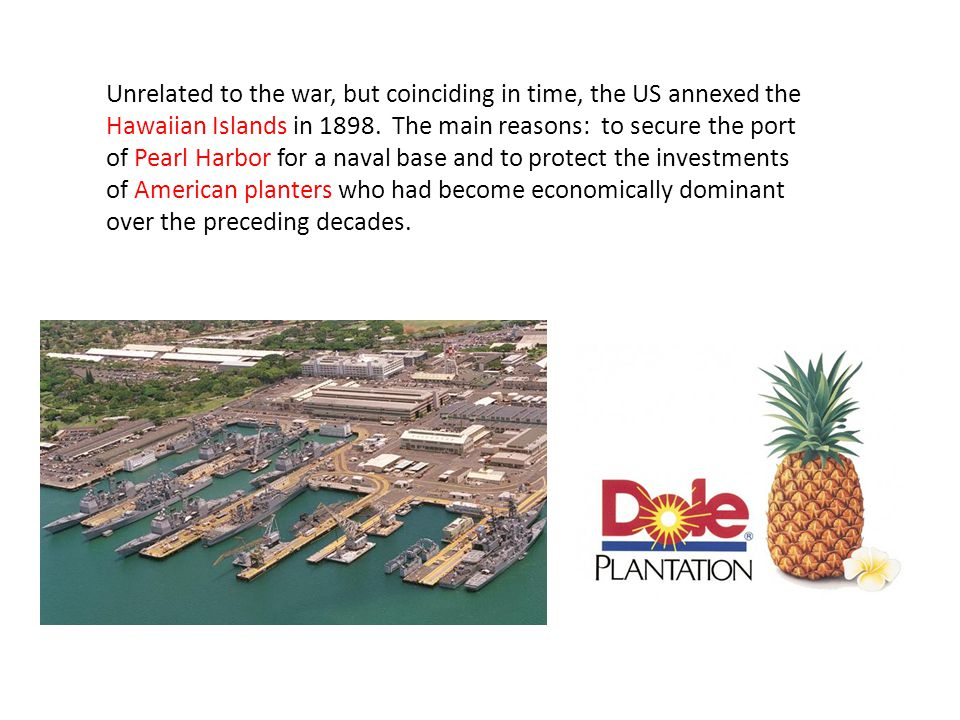 Unrelated to the war, but coinciding in time, the US annexed the Hawaiian Islands in 1898.