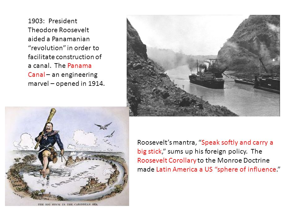 1903: President Theodore Roosevelt aided a Panamanian revolution in order to facilitate construction of a canal.