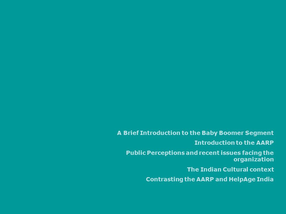 A Brief Introduction to the Baby Boomer Segment Introduction to the AARP Public Perceptions and recent issues facing the organization The Indian Cultural context Contrasting the AARP and HelpAge India