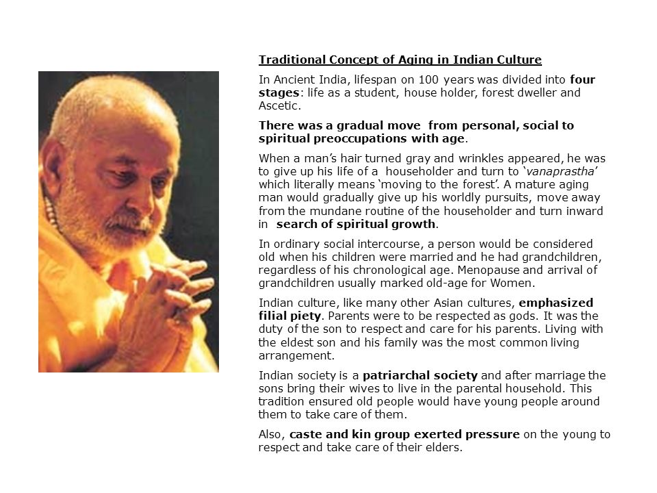 Traditional Concept of Aging in Indian Culture In Ancient India, lifespan on 100 years was divided into four stages: life as a student, house holder, forest dweller and Ascetic.