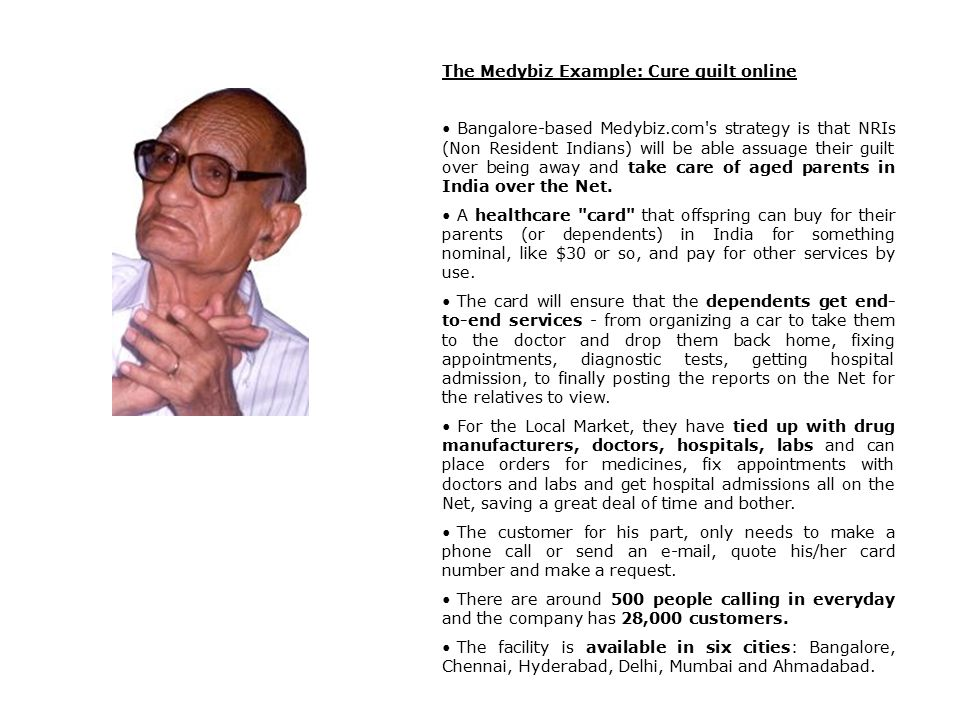 The Medybiz Example: Cure guilt online Bangalore-based Medybiz.com s strategy is that NRIs (Non Resident Indians) will be able assuage their guilt over being away and take care of aged parents in India over the Net.