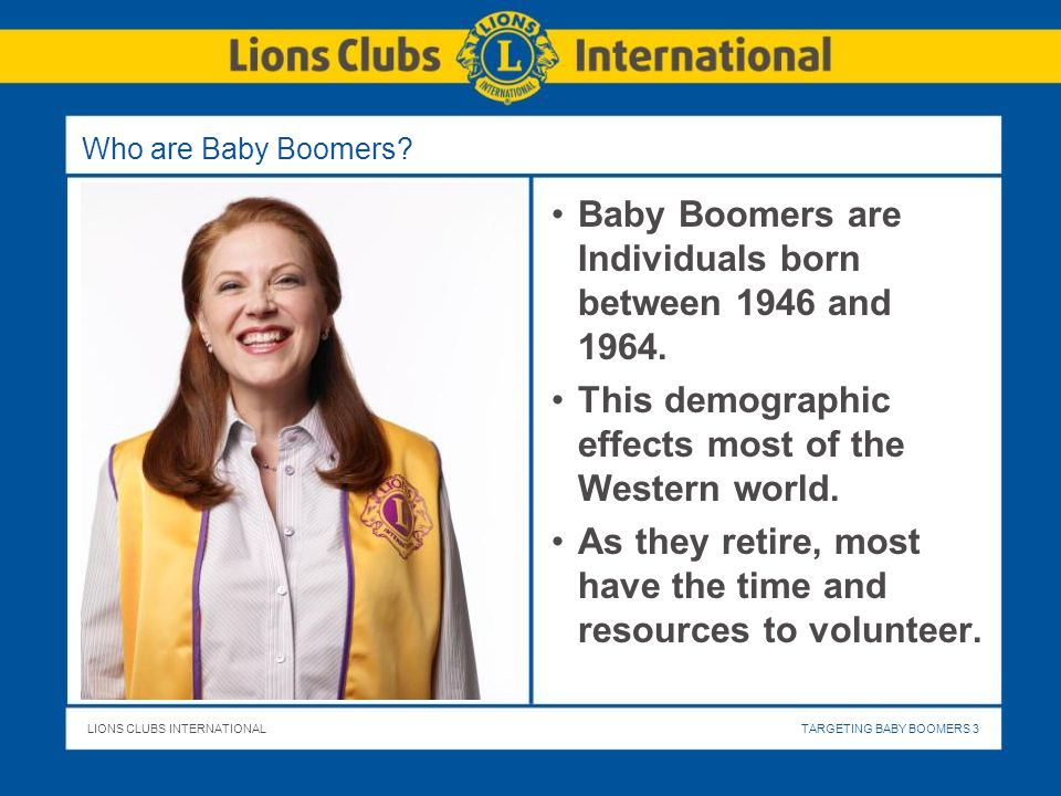 LIONS CLUBS INTERNATIONALTARGETING BABY BOOMERS 3 Who are Baby Boomers? Baby Boomers are Individuals born between 1946 and 1964. This demographic effe