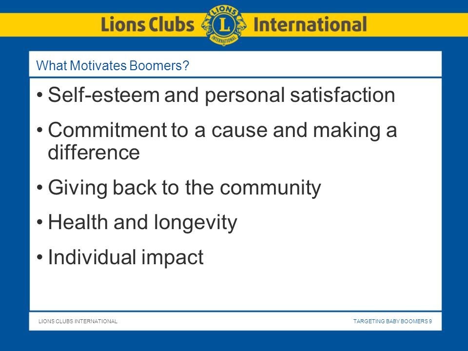 LIONS CLUBS INTERNATIONALTARGETING BABY BOOMERS 9 What Motivates Boomers? Self-esteem and personal satisfaction Commitment to a cause and making a dif