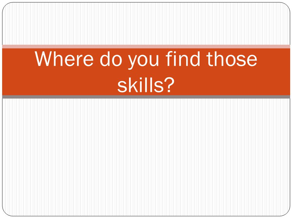 Where do you find those skills?