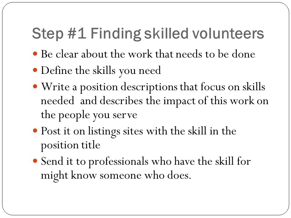 Step #1 Finding skilled volunteers Be clear about the work that needs to be done Define the skills you need Write a position descriptions that focus on skills needed and describes the impact of this work on the people you serve Post it on listings sites with the skill in the position title Send it to professionals who have the skill for might know someone who does.