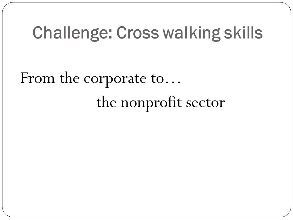 Challenge: Cross walking skills From the corporate to… the nonprofit sector
