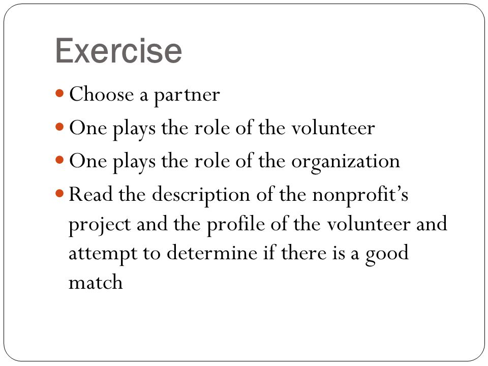 Exercise Choose a partner One plays the role of the volunteer One plays the role of the organization Read the description of the nonprofit's project and the profile of the volunteer and attempt to determine if there is a good match