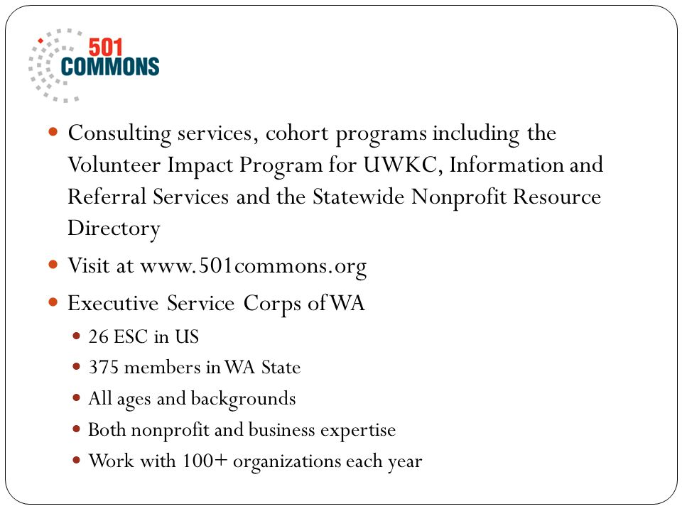 Consulting services, cohort programs including the Volunteer Impact Program for UWKC, Information and Referral Services and the Statewide Nonprofit Resource Directory Visit at www.501commons.org Executive Service Corps of WA 26 ESC in US 375 members in WA State All ages and backgrounds Both nonprofit and business expertise Work with 100+ organizations each year