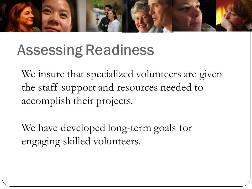 Assessing Readiness We insure that specialized volunteers are given the staff support and resources needed to accomplish their projects.