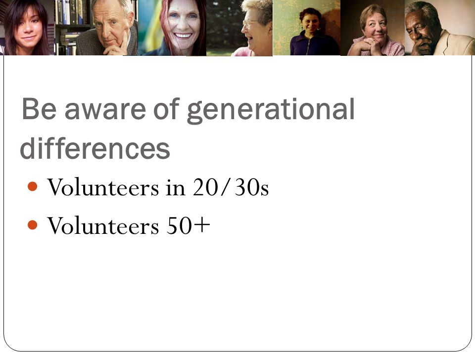 Be aware of generational differences Volunteers in 20/30s Volunteers 50+