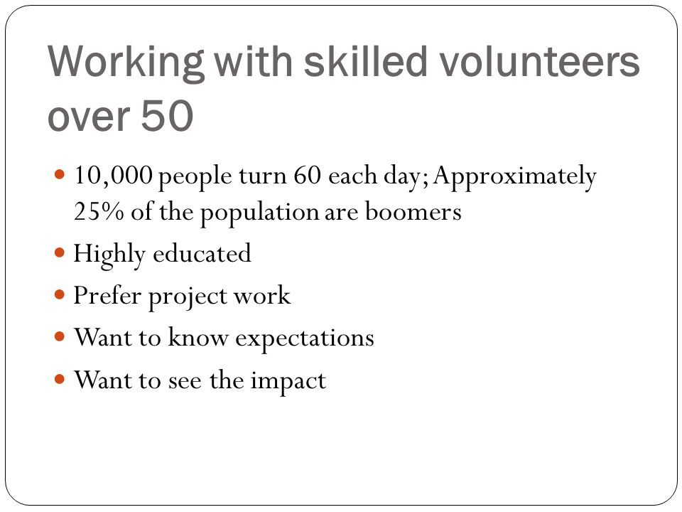 Working with skilled volunteers over 50 10,000 people turn 60 each day; Approximately 25% of the population are boomers Highly educated Prefer project work Want to know expectations Want to see the impact