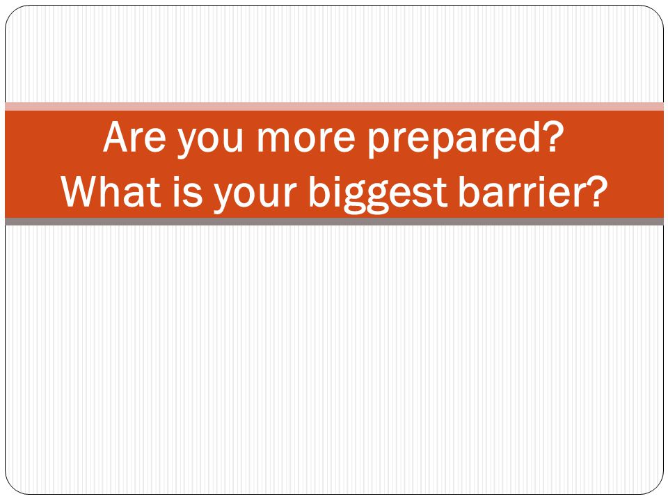 Are you more prepared? What is your biggest barrier?