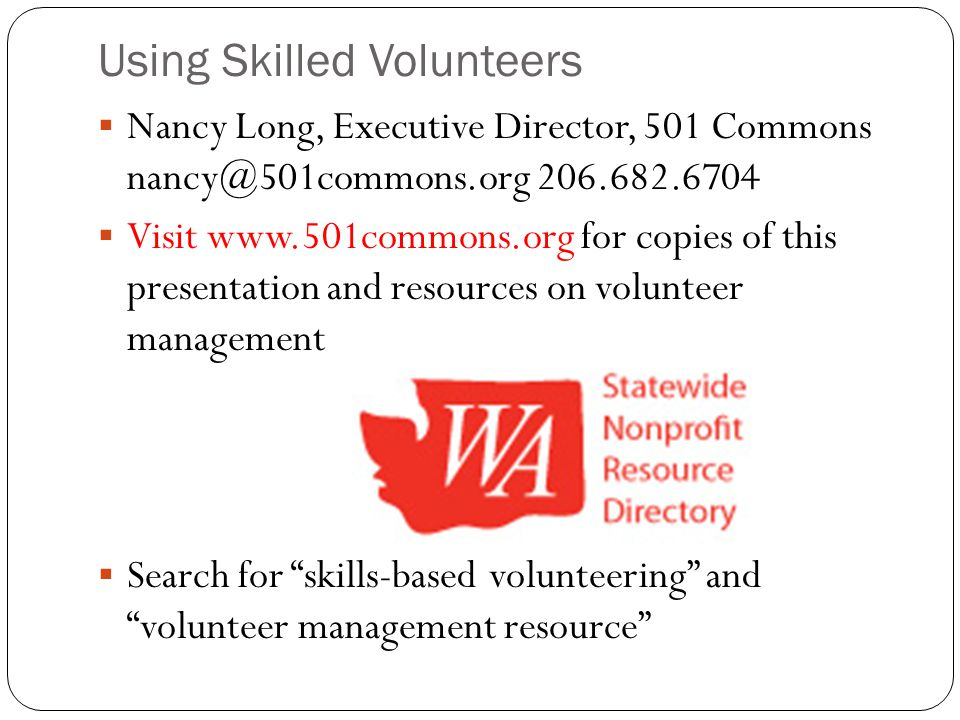 Using Skilled Volunteers  Nancy Long, Executive Director, 501 Commons nancy@501commons.org 206.682.6704  Visit www.501commons.org for copies of this presentation and resources on volunteer management  Search for skills-based volunteering and volunteer management resource