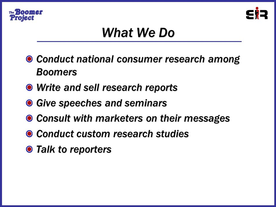 What We Do Conduct national consumer research among Boomers Write and sell research reports Give speeches and seminars Consult with marketers on their messages Conduct custom research studies Talk to reporters Conduct national consumer research among Boomers Write and sell research reports Give speeches and seminars Consult with marketers on their messages Conduct custom research studies Talk to reporters