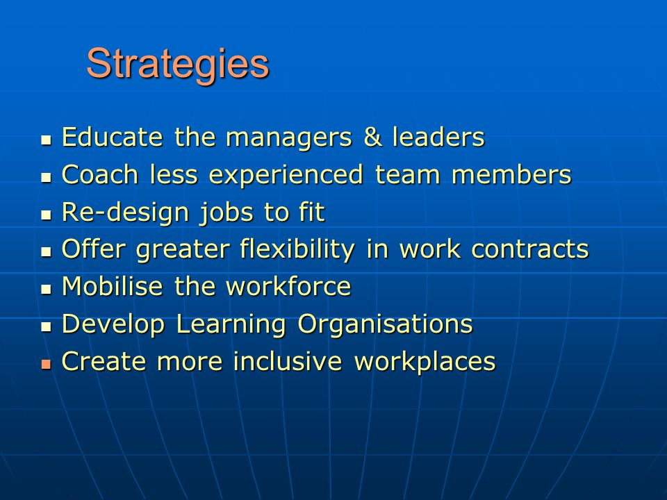 Strategies Educate the managers & leaders Educate the managers & leaders Coach less experienced team members Coach less experienced team members Re-design jobs to fit Re-design jobs to fit Offer greater flexibility in work contracts Offer greater flexibility in work contracts Mobilise the workforce Mobilise the workforce Develop Learning Organisations Develop Learning Organisations Create more inclusive workplaces Create more inclusive workplaces