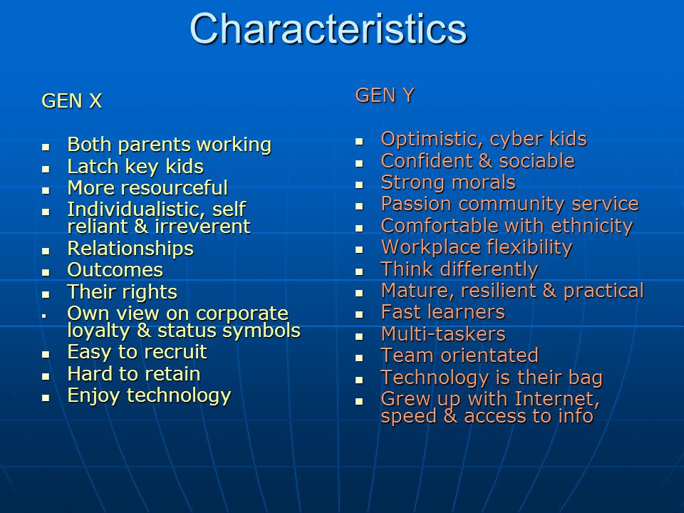 Characteristics GEN X Both parents working Both parents working Latch key kids Latch key kids More resourceful More resourceful Individualistic, self reliant & irreverent Individualistic, self reliant & irreverent Relationships Relationships Outcomes Outcomes Their rights Their rights  Own view on corporate loyalty & status symbols Easy to recruit Easy to recruit Hard to retain Hard to retain Enjoy technology Enjoy technology GEN Y Optimistic, cyber kids Optimistic, cyber kids Confident & sociable Confident & sociable Strong morals Strong morals Passion community service Passion community service Comfortable with ethnicity Comfortable with ethnicity Workplace flexibility Workplace flexibility Think differently Think differently Mature, resilient & practical Mature, resilient & practical Fast learners Fast learners Multi-taskers Multi-taskers Team orientated Team orientated Technology is their bag Technology is their bag Grew up with Internet, speed & access to info Grew up with Internet, speed & access to info