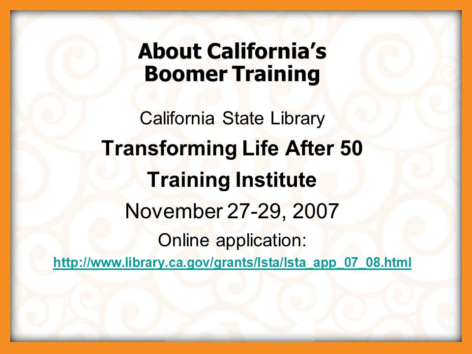 © 2007 Boomer Project, LLC About California's Boomer Training California State Library Transforming Life After 50 Training Institute November 27-29, 2007 Online application: http://www.library.ca.gov/grants/lsta/lsta_app_07_08.html California State Library Transforming Life After 50 Training Institute November 27-29, 2007 Online application: http://www.library.ca.gov/grants/lsta/lsta_app_07_08.html
