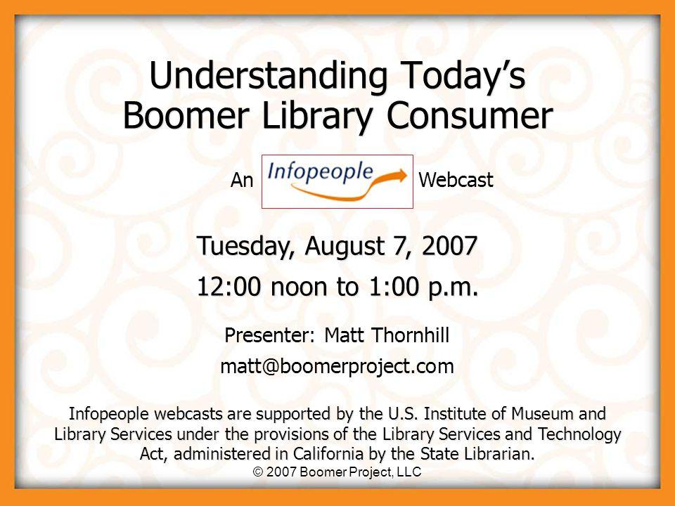 © 2007 Boomer Project, LLC Understanding Today's Boomer Library Consumer Presenter: Matt Thornhill matt@boomerproject.com Presenter: Matt Thornhill matt@boomerproject.com Tuesday, August 7, 2007 12:00 noon to 1:00 p.m.