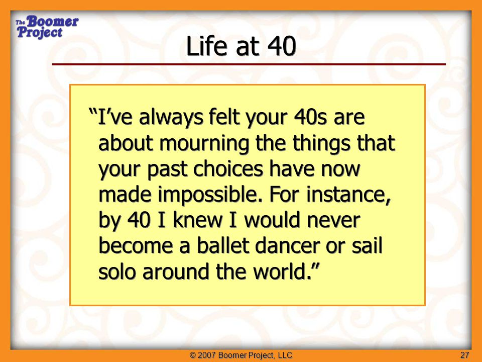 © 2007 Boomer Project, LLC27 Life at 40 I've always felt your 40s are about mourning the things that your past choices have now made impossible.