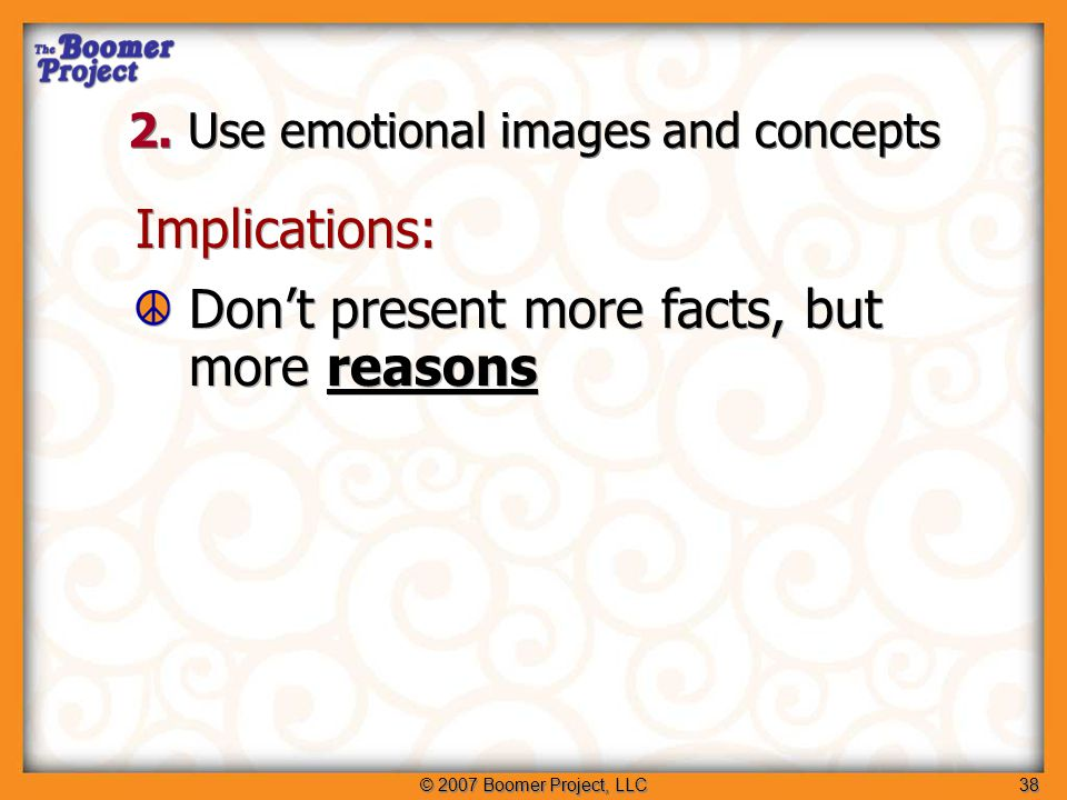 © 2007 Boomer Project, LLC38 Implications: Don't present more facts, but more reasons Implications: Don't present more facts, but more reasons 2.