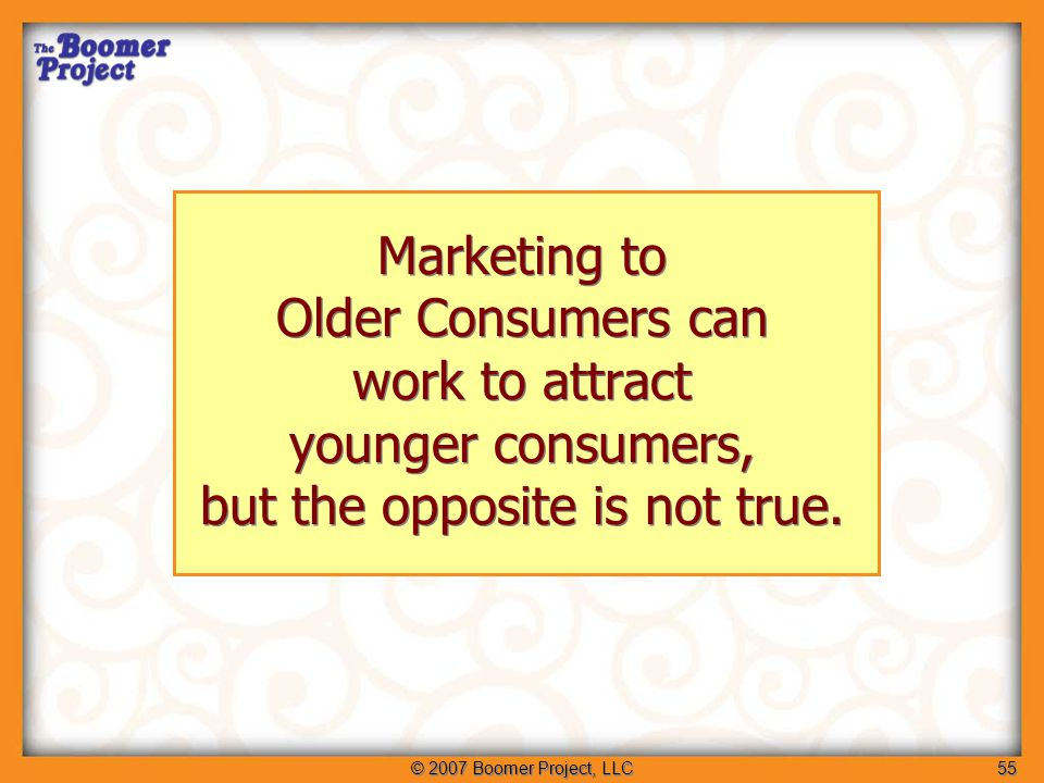 © 2007 Boomer Project, LLC55 Marketing to Older Consumers can work to attract younger consumers, but the opposite is not true.