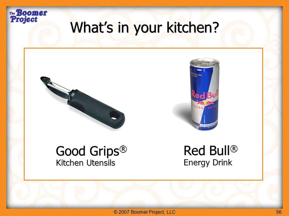 © 2007 Boomer Project, LLC56 Good Grips ® Kitchen Utensils Good Grips ® Kitchen Utensils Red Bull ® Energy Drink Red Bull ® Energy Drink What's in your kitchen?