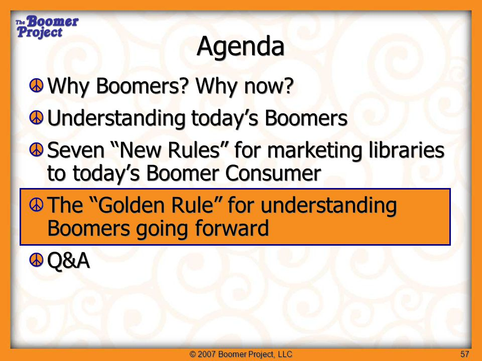 © 2007 Boomer Project, LLC57 Agenda Why Boomers. Why now.
