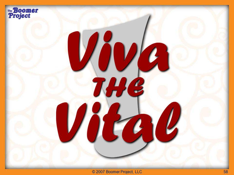 © 2007 Boomer Project, LLC58 Viva the Vital