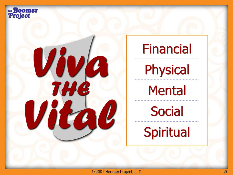 © 2007 Boomer Project, LLC59 Financial Physical Mental Social Spiritual Five areas of vitality