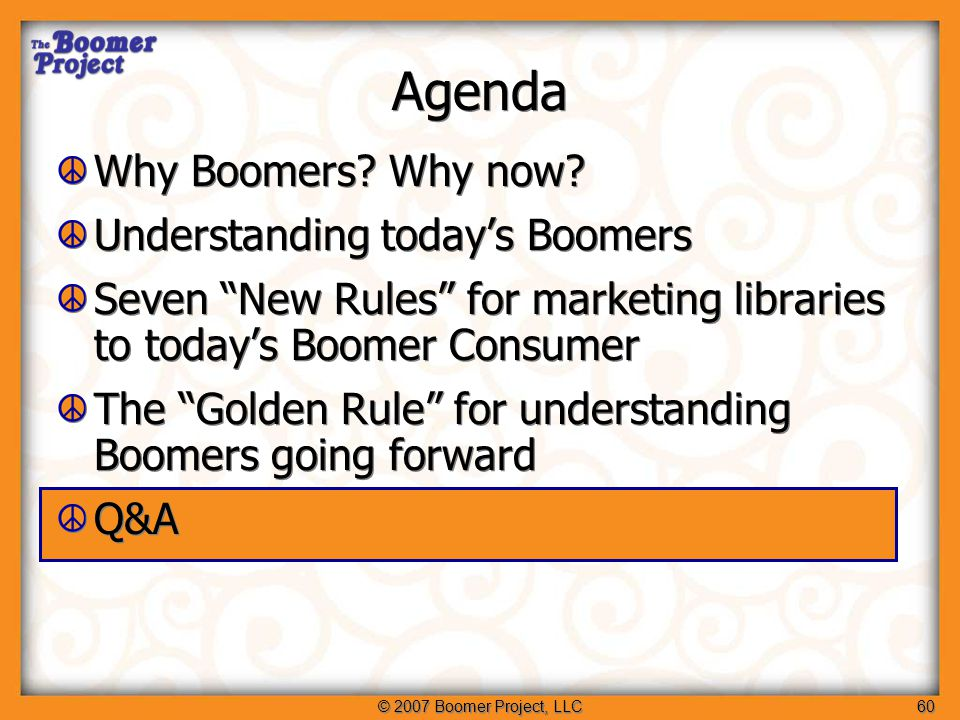 © 2007 Boomer Project, LLC60 Agenda Why Boomers. Why now.