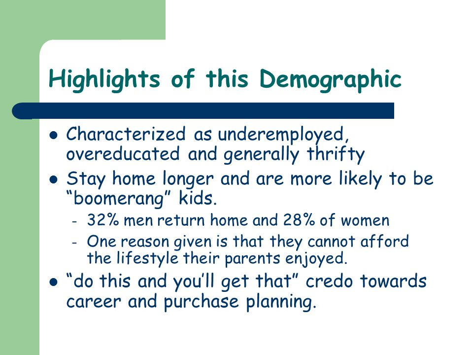 Highlights of this Demographic Characterized as underemployed, overeducated and generally thrifty Stay home longer and are more likely to be boomerang kids.