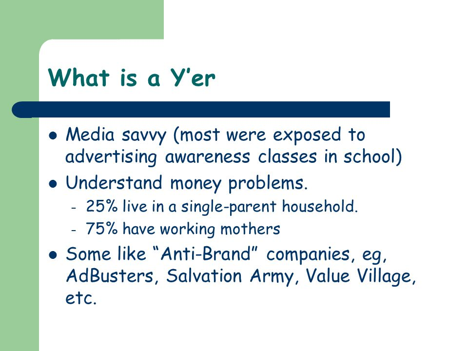 What is a Y'er Media savvy (most were exposed to advertising awareness classes in school) Understand money problems.