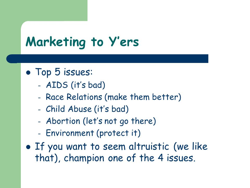 Marketing to Y'ers Top 5 issues: – AIDS (it's bad) – Race Relations (make them better) – Child Abuse (it's bad) – Abortion (let's not go there) – Envi