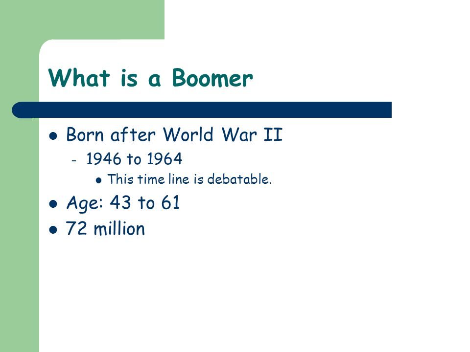 What is a Boomer Born after World War II – 1946 to 1964 This time line is debatable.