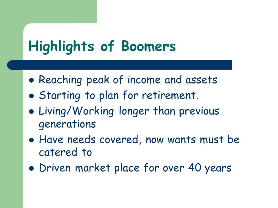 Highlights of Boomers Reaching peak of income and assets Starting to plan for retirement. Living/Working longer than previous generations Have needs c