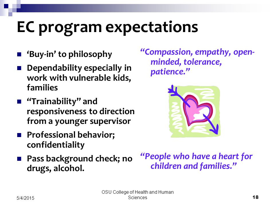 OSU College of Health and Human Sciences 18 5/4/2015 EC program expectations 'Buy-in' to philosophy Dependability especially in work with vulnerable kids, families Trainability and responsiveness to direction from a younger supervisor Professional behavior; confidentiality Pass background check; no drugs, alcohol.