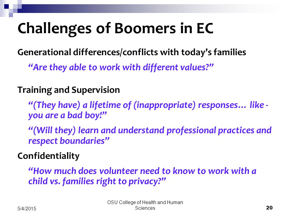OSU College of Health and Human Sciences 20 5/4/2015 Challenges of Boomers in EC Generational differences/conflicts with today's families Are they able to work with different values Training and Supervision (They have) a lifetime of (inappropriate) responses… like - you are a bad boy! (Will they) learn and understand professional practices and respect boundaries Confidentiality How much does volunteer need to know to work with a child vs.