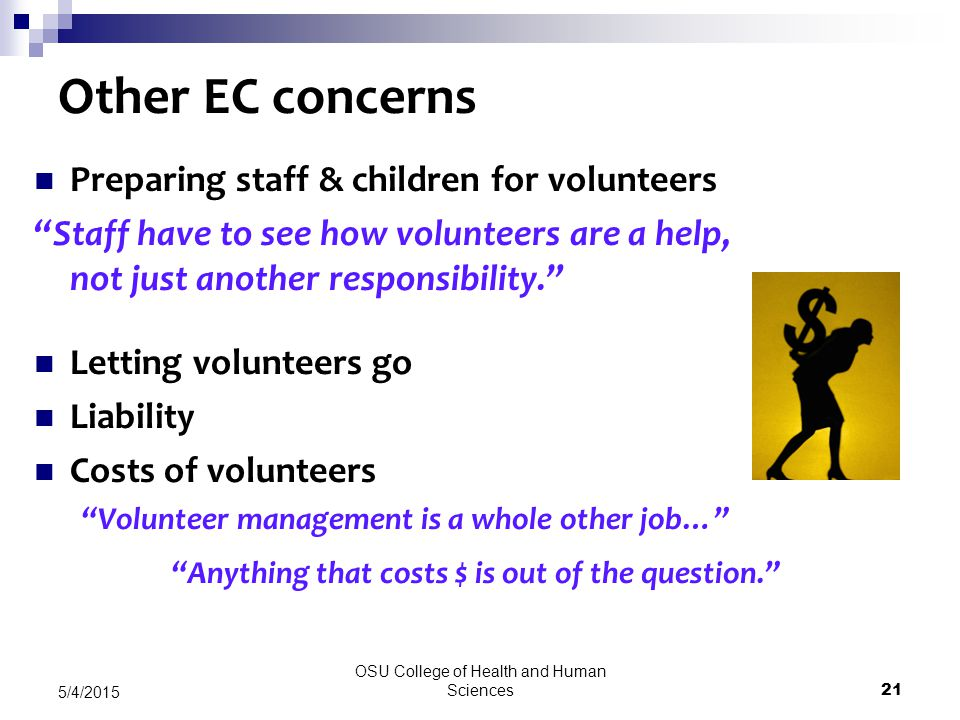 OSU College of Health and Human Sciences 21 5/4/2015 Other EC concerns Preparing staff & children for volunteers Staff have to see how volunteers are a help, not just another responsibility. Letting volunteers go Liability Costs of volunteers Volunteer management is a whole other job… Anything that costs $ is out of the question.