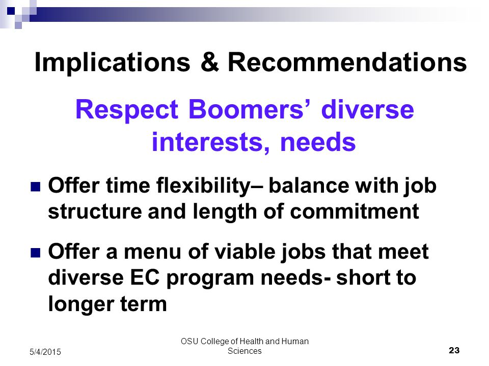 OSU College of Health and Human Sciences 23 5/4/2015 Implications & Recommendations Respect Boomers' diverse interests, needs Offer time flexibility– balance with job structure and length of commitment Offer a menu of viable jobs that meet diverse EC program needs- short to longer term