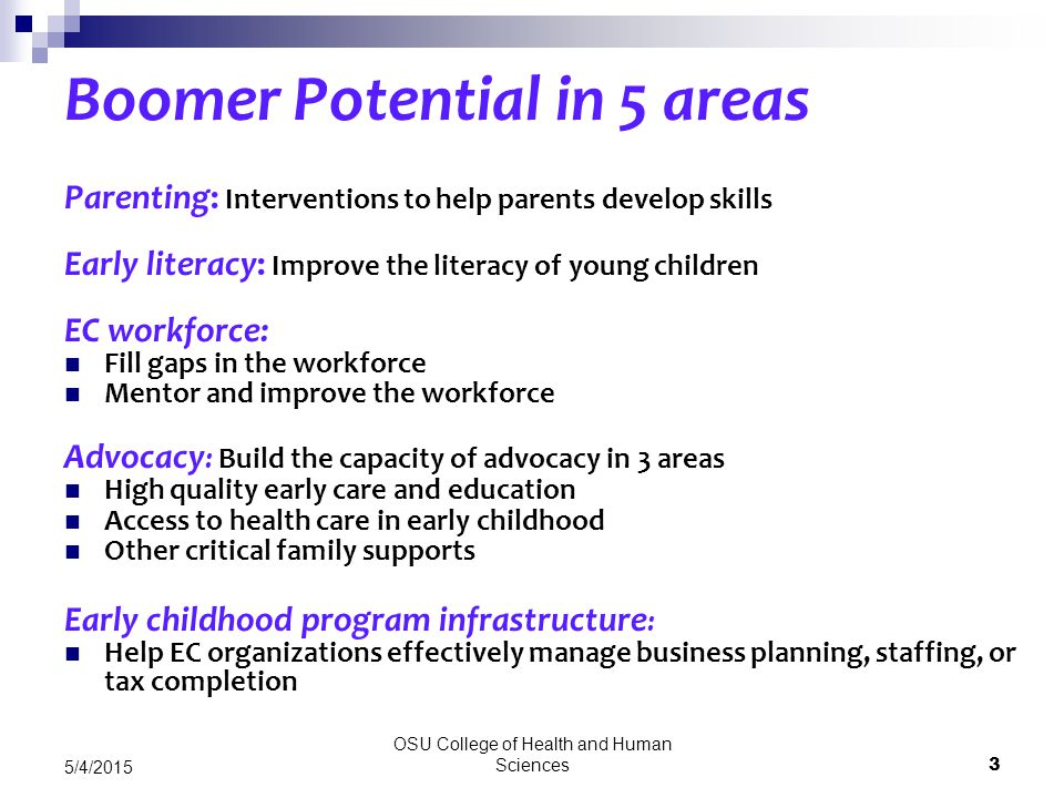 OSU College of Health and Human Sciences 3 5/4/2015 Boomer Potential in 5 areas Parenting: Interventions to help parents develop skills Early literacy: Improve the literacy of young children EC workforce: Fill gaps in the workforce Mentor and improve the workforce Advocacy : Build the capacity of advocacy in 3 areas High quality early care and education Access to health care in early childhood Other critical family supports Early childhood program infrastructure : Help EC organizations effectively manage business planning, staffing, or tax completion