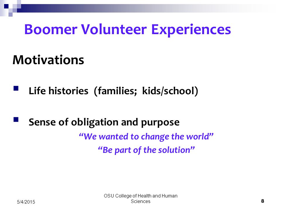 OSU College of Health and Human Sciences 8 5/4/2015 Boomer Volunteer Experiences Motivations  Life histories (families; kids/school)  Sense of obligation and purpose We wanted to change the world Be part of the solution