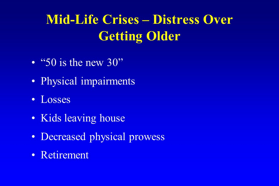 Mid-Life Crises – Distress Over Getting Older 50 is the new 30 Physical impairments Losses Kids leaving house Decreased physical prowess Retirement
