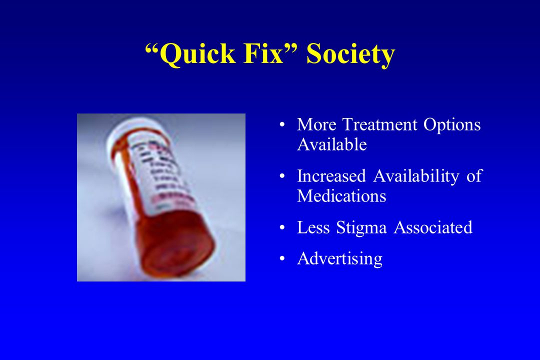 Quick Fix Society More Treatment Options Available Increased Availability of Medications Less Stigma Associated Advertising