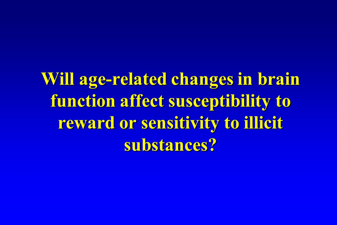 Will age-related changes in brain function affect susceptibility to reward or sensitivity to illicit substances