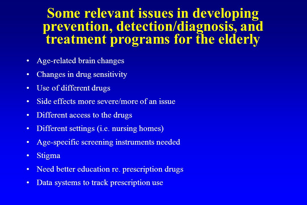 Some relevant issues in developing prevention, detection/diagnosis, and treatment programs for the elderly Age-related brain changes Changes in drug sensitivity Use of different drugs Side effects more severe/more of an issue Different access to the drugs Different settings (i.e.