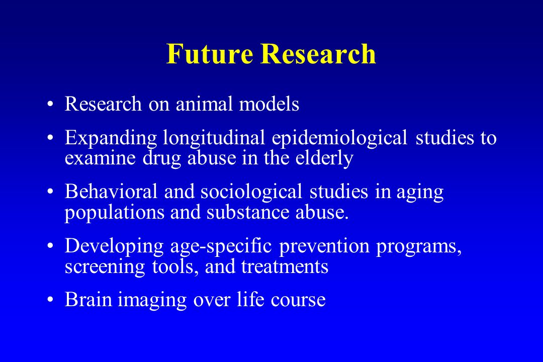 Future Research Research on animal models Expanding longitudinal epidemiological studies to examine drug abuse in the elderly Behavioral and sociological studies in aging populations and substance abuse.
