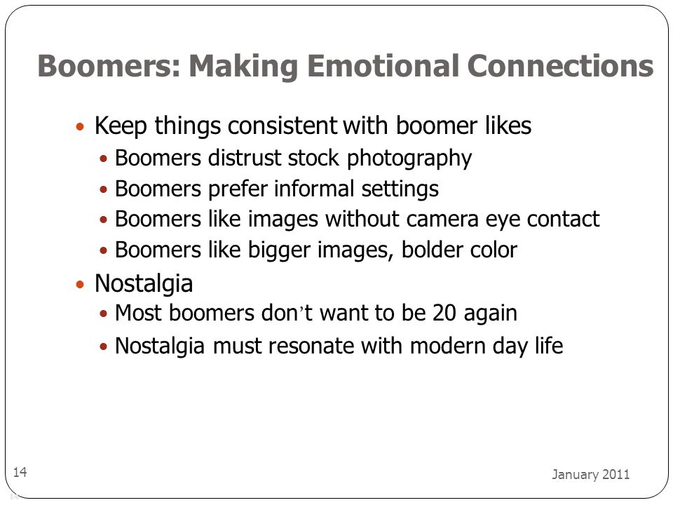 14 January 2011 14 Boomers: Making Emotional Connections Keep things consistent with boomer likes Boomers distrust stock photography Boomers prefer informal settings Boomers like images without camera eye contact Boomers like bigger images, bolder color Nostalgia Most boomers don ' t want to be 20 again Nostalgia must resonate with modern day life